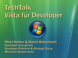 TechTalk Vista  für  Developer Oliver Scheer & Daniel Walzenbach Developer Evangelists Developer Platform & Str