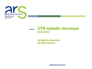 CTR maladie chronique  25/01/2012 Dr Martine Sciortino Dr Alain Ferrero