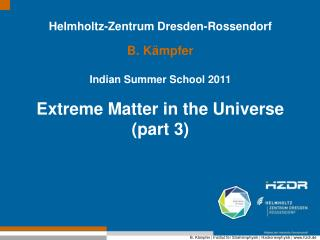 Helmholtz-Zentrum Dresden-Rossendorf B. Kämpfer Indian Summer School 2011