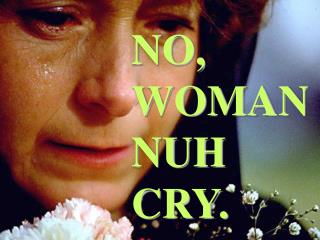 NO, WOMAN NUH CRY.