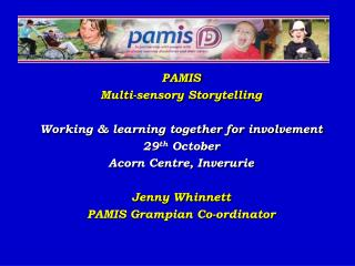 PAMIS  Multi-sensory Storytelling Working & learning together for involvement  29 th  October Acorn Centre, Inverurie Je