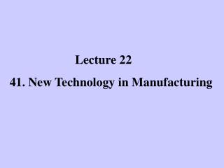 Lecture 22 41. New Technology in Manufacturing
