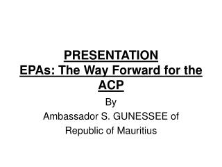 PRESENTATION EPAs: The Way Forward for the ACP
