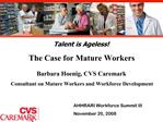 Talent is Ageless The Case for Mature Workers  Barbara Hoenig, CVS Caremark Consultant on Mature Workers and Workforce D