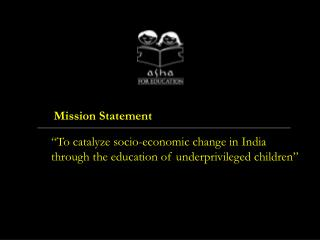 """To catalyze socio-economic change in India  through the education of underprivileged children"""