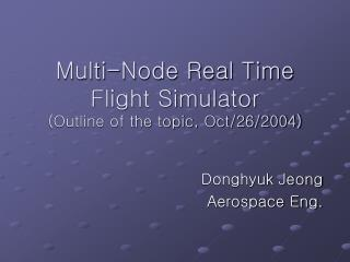 Multi-Node Real Time Flight Simulator (Outline of the topic, Oct/26/2004)