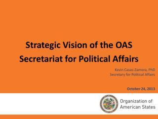 Kevin Casas-Zamora, PhD Secretary for Political Affairs October 24, 2013