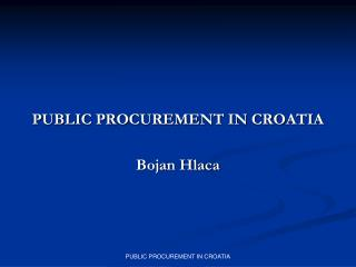 PUBLIC PROCUREMENT IN CROATIA Bojan Hlaca