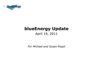 blueEnergy Update April 19, 2011 For Michael and Susan Rogol