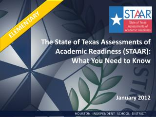 The State of Texas Assessments of Academic Readiness (STAAR): What You Need to Know January 2012