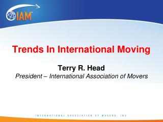 Trends In International Moving  Terry R. Head President – International Association of Movers
