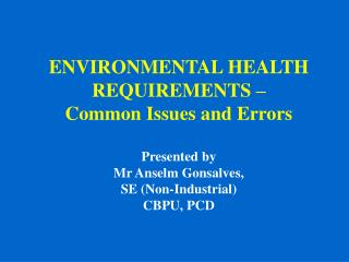 ENVIRONMENTAL HEALTH REQUIREMENTS – Common Issues and Errors   Presented by Mr Anselm Gonsalves,  SE (Non-Industrial) CB