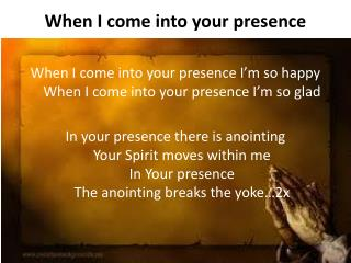 When I come into your presence