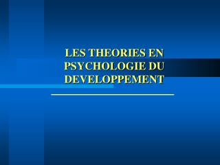LES THEORIES EN PSYCHOLOGIE DU DEVELOPPEMENT