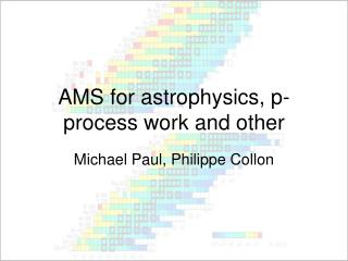 AMS for astrophysics, p-process work and other