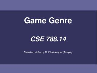 Game Genre CSE 788.14 Based on slides by Rolf Lakaemper (Temple)