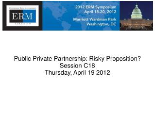 Public Private  Partnership :  Risky  Proposition? Session C18 Thursday, April 19 2012