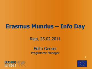 Erasmus Mundus – Info Day Riga, 25.02.2011 Edith Genser Programme Manager