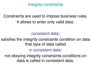 Integrity constraints Constraints are used to impose business rules.