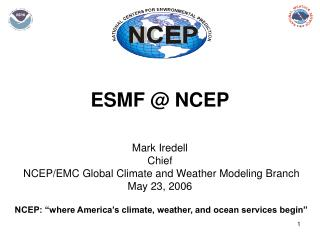 ESMF @ NCEP Mark Iredell Chief NCEP/EMC Global Climate and Weather Modeling Branch May 23, 2006