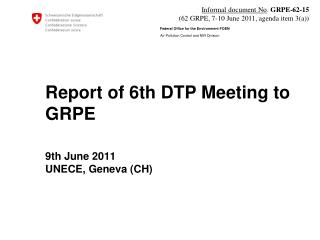 Report of 6th DTP Meeting to GRPE 9th June 2011 UNECE, Geneva (CH)