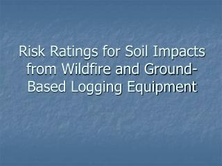 Risk Ratings for Soil Impacts from Wildfire and Ground-Based Logging Equipment