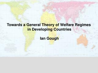 Towards a General Theory of Welfare Regimes  in Developing Countries Ian Gough