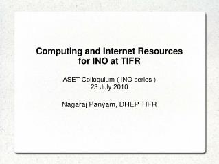 Computing and Internet Resources  for INO at TIFR ASET Colloquium ( INO series ) 23 July 2010