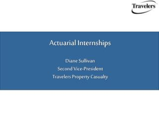 Actuarial Internships Diane Sullivan Second Vice-President Travelers Property Casualty