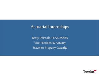 Actuarial Internships Betsy DePaolo, FCAS, MAAA Vice-President & Actuary