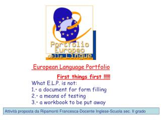 European Language Portfolio  First things first  !!!!! What E.L.P. is not: