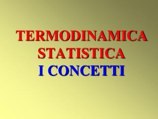 TERMODINAMICA STATISTICA I CONCETTI