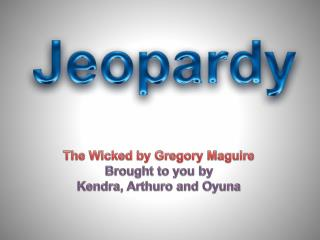 The Wicked by Gregory Maguire Brought to you by  Kendra,  Arthuro  and  Oyuna