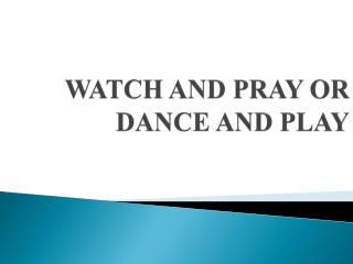 WATCH AND PRAY OR DANCE AND PLAY