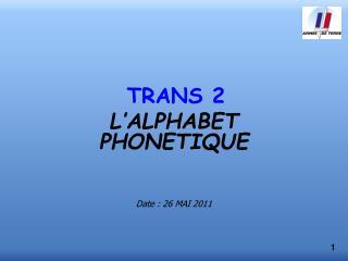 TRANS 2 L'ALPHABET PHONETIQUE Date : 26 MAI 2011