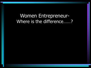 Women Entrepreneur- Where is the difference……?