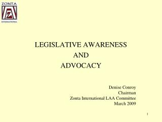LEGISLATIVE AWARENESS AND ADVOCACY Denise Conroy Chairman Zonta International LAA Committee