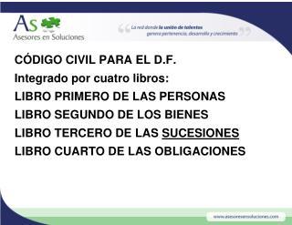 CÓDIGO CIVIL PARA EL D.F. Integrado por cuatro libros: LIBRO PRIMERO DE LAS PERSONAS