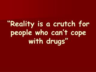 """Reality is a crutch for people who can't cope with drugs"""