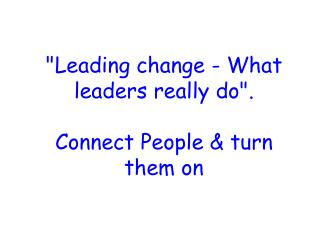 """Leading change - What leaders really do"". Connect People & turn them on"