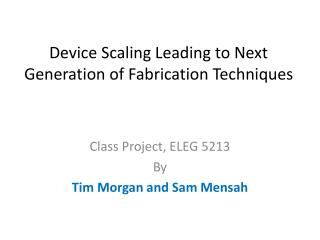 Device Scaling Leading to Next Generation of Fabrication Techniques