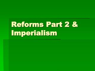 Reforms Part 2  & Imperialism