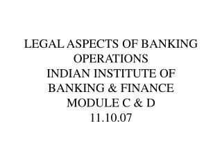 LEGAL ASPECTS OF BANKING OPERATIONS INDIAN INSTITUTE OF BANKING & FINANCE MODULE C & D 11.10.07