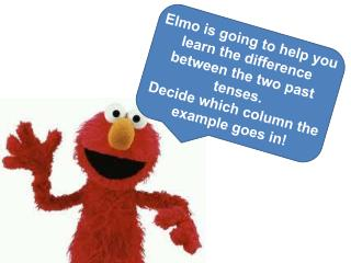 Elmo is going to help you learn the difference between the two past tenses.