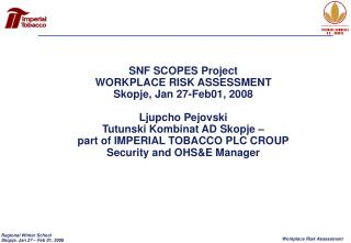 SNF SCOPES Project WORKPLACE RISK ASSESSMENT Skopje, Jan 27-Feb01, 2008 Ljupcho Pejovski Tutunski Kombinat AD Skopje –