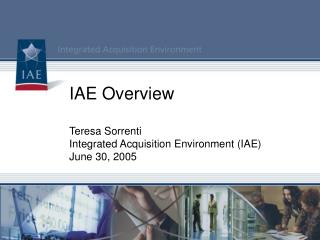 IAE Overview Teresa Sorrenti Integrated Acquisition Environment (IAE) June 30, 2005