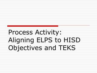 Process Activity:  Aligning ELPS to HISD Objectives and TEKS