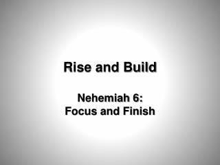 Rise and Build Nehemiah 6:  Focus and Finish