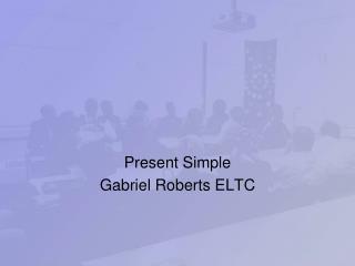 Present Simple Gabriel Roberts ELTC