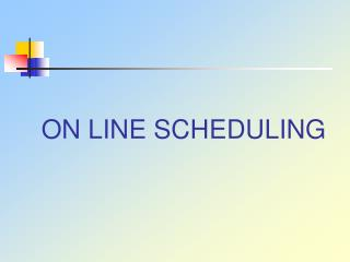 ON LINE SCHEDULING